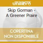 A greener praire - cd musicale di Gorman Skip