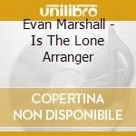 Evan Marshall - Is The Lone Arranger cd musicale di Marshall Evan