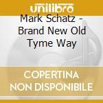 Mark Schatz - Brand New Old Tyme Way cd musicale di Schatz Mark