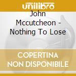 John Mccutcheon - Nothing To Lose cd musicale di Mccutcheon John