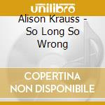 SO LONG SO WRONG cd musicale di KRAUSS ALISON & UNION STATION