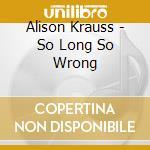 Alison Krauss - So Long So Wrong cd musicale di KRAUSS ALISON & UNION STATION