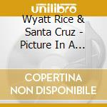 Wyatt Rice & Santa Cruz - Picture In A Tear cd musicale di Wyatt rice & santa cruz