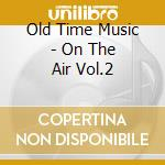 Old Time Music - On The Air Vol.2 cd musicale di Old time music
