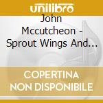 Sprout wings and fly - cd musicale di Mccutcheon John