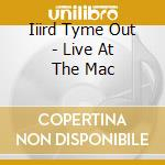 Iiird Tyme Out - Live At The Mac cd musicale di Iiird tyme out