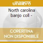 North carolina banjo coll - cd musicale di Artisti Vari