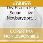 Dry Branch Fire Squad - Live Newburyport Firehou. cd musicale di Dry branch fire squa