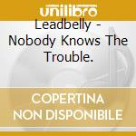 Nobody knows the trouble. - lead belly cd musicale di Lead Belly