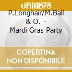 P.Longhair/M.Ball & O. - Mardi Gras Party cd musicale di P.longhair/m.ball &