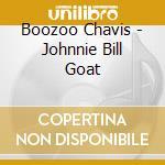 Boozoo Chavis - Johnnie Bill Goat cd musicale di Chavis Boozoo