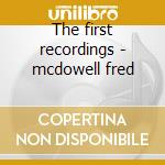 The first recordings - mcdowell fred cd musicale di Fred Mcdowell