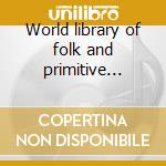 World library of folk and primitive music cd musicale di Alan Lomax
