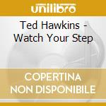 Watch your step - hawkins ted cd musicale di Ted Hawkins