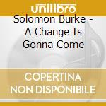 Solomon Burke - A Change Is Gonna Come cd musicale di Solomon Burke