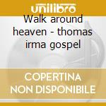 Walk around heaven - thomas irma gospel cd musicale di Irma Thomas