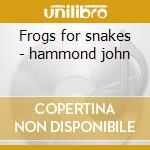 Frogs for snakes - hammond john cd musicale di John Hammond