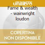 Fame & wealth - wainwright loudon cd musicale di Loudon wainwright iii