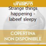 Strange things happening - labeef sleepy cd musicale di Labeef Sleepy