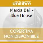 Marcia Ball - Blue House cd musicale di Marcia Ball