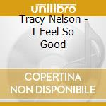 I feel so good - nelson tracy cd musicale di Tracy Nelson