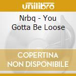 Nrbq - You Gotta Be Loose cd musicale di Nrbq
