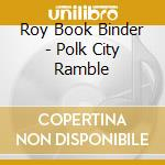 Roy Book Binder - Polk City Ramble cd musicale di Roy book binder