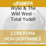 Wylie & The Wild West - Total Yodel! cd musicale di Wylie & the wild west
