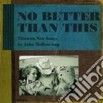 NO BETTER THAN THIS                       cd musicale di John Mellencamp