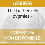 The ba-benzele pygmies - cd musicale di Africa