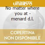 No matter where you at - menard d.l. cd musicale di D.l.menard