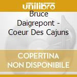 Bruce Daigrepont - Coeur Des Cajuns cd musicale di Daigrepont Bruce