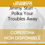 Jimmy Sturr - Polka Your Troubles Away cd musicale di Sturr Jimmy