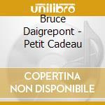 Petit cadeau - daigrepont bruce cd musicale di Daigrepont Bruce