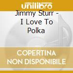 Jimmy Sturr - I Love To Polka cd musicale di Sturr Jimmy