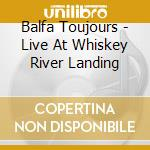 Balfa Toujours - Live At Whiskey River Landing cd musicale di Toujours Balfa