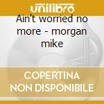 Ain't worried no more - morgan mike cd musicale di Mike morgan and the crawl