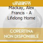 A lifelong home - cd musicale di Alex francis mackay