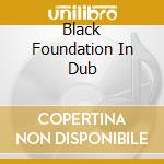 BLACK FOUNDATION IN DUB                   cd musicale di AA.VV.