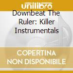 DOWNBEAT THE RULER: KILLER INSTRUMENTALS  cd musicale di AA.VV.