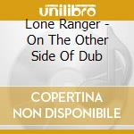 Lone Ranger - On The Other Side Of Dub cd musicale di LONE RANGER
