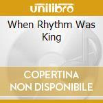 WHEN RHYTHM WAS KING                      cd musicale di AA.VV.