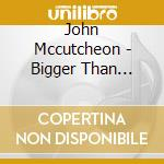 John Mccutcheon - Bigger Than Yourself cd musicale di Mccutcheon John