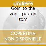 Goin' to the zoo - paxton tom cd musicale di Tom Paxton