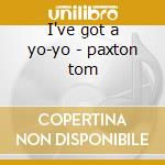I've got a yo-yo - paxton tom cd musicale di Tom Paxton