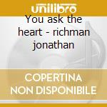 You ask the heart - richman jonathan cd musicale di Jonathan Richman