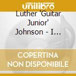 Luther 'Guitar Junior' Johnson - I Want To Groove With You cd musicale di Luther