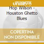 Hop Wilson - Houston Ghetto Blues cd musicale di Wilson Hop