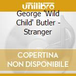 George 'Wild Child' Butler - Stranger cd musicale di George