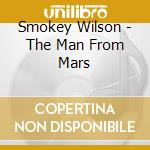 Smokey Wilson - The Man From Mars cd musicale di Wilson Smokey